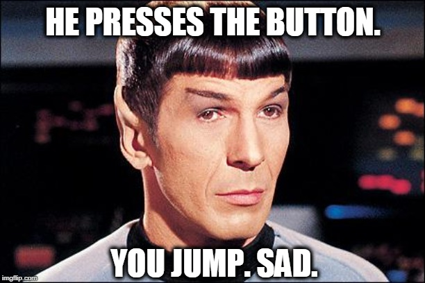 Condescending Spock | HE PRESSES THE BUTTON. YOU JUMP. SAD. | image tagged in condescending spock | made w/ Imgflip meme maker