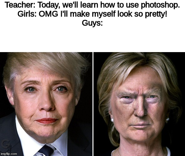 OK | Teacher: Today, we'll learn how to use photoshop. Girls: OMG I'll make myself look so pretty! Guys: | image tagged in photoshop,president trump,hillary clinton | made w/ Imgflip meme maker