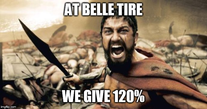 Sparta Leonidas | AT BELLE TIRE WE GIVE 120% | image tagged in memes,sparta leonidas | made w/ Imgflip meme maker