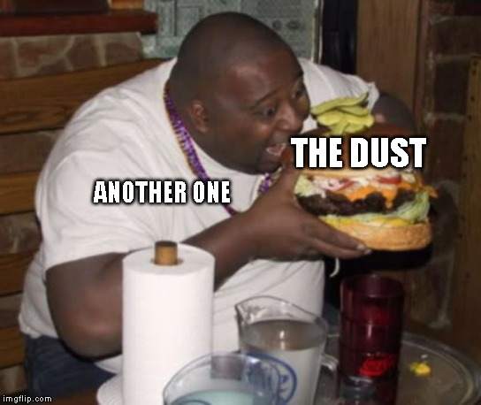 Another one eats the dust! |  THE DUST; ANOTHER ONE | image tagged in memes,fat guy eating burger | made w/ Imgflip meme maker