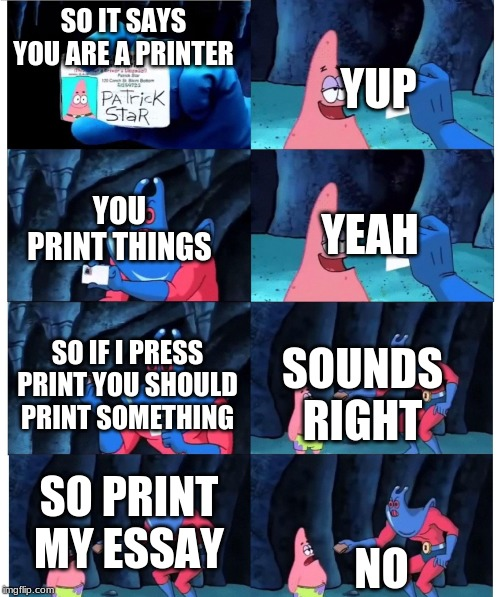 patrick not my wallet | SO IT SAYS YOU ARE A PRINTER NO YUP YOU PRINT THINGS SO PRINT MY ESSAY YEAH SO IF I PRESS PRINT YOU SHOULD PRINT SOMETHING SOUNDS RIGHT | image tagged in patrick not my wallet | made w/ Imgflip meme maker