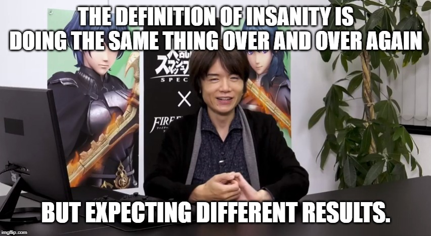 Sakurai needs to be terminated. |  THE DEFINITION OF INSANITY IS DOING THE SAME THING OVER AND OVER AGAIN; BUT EXPECTING DIFFERENT RESULTS. | image tagged in super smash bros,fire emblem | made w/ Imgflip meme maker