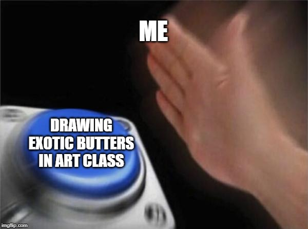 I am drawing exotic butters in art class. |  ME; DRAWING EXOTIC BUTTERS IN ART CLASS | image tagged in memes,blank nut button,exotic butters,art,drawings,drawing | made w/ Imgflip meme maker