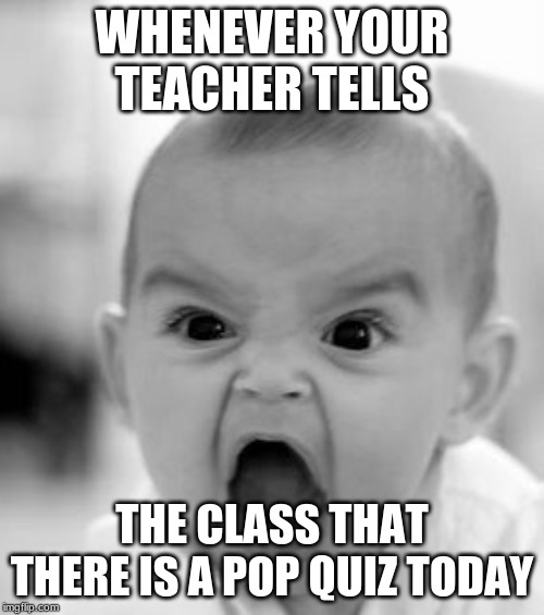 Angry Baby | WHENEVER YOUR TEACHER TELLS THE CLASS THAT THERE IS A POP QUIZ TODAY | image tagged in memes,angry baby | made w/ Imgflip meme maker