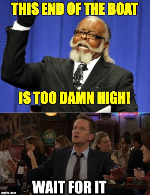 THIS END OF THE BOAT IS TOO DAMN HIGH! | image tagged in memes,too damn high,wait for it | made w/ Imgflip meme maker