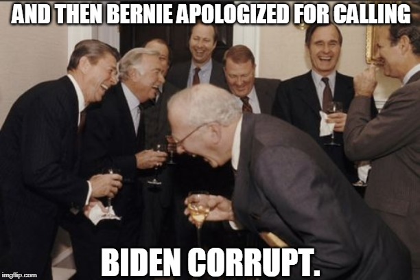 Biden laughing | AND THEN BERNIE APOLOGIZED FOR CALLING BIDEN CORRUPT. | image tagged in bernie sanders,bernie,joe biden,biden,corrupt,democrats | made w/ Imgflip meme maker