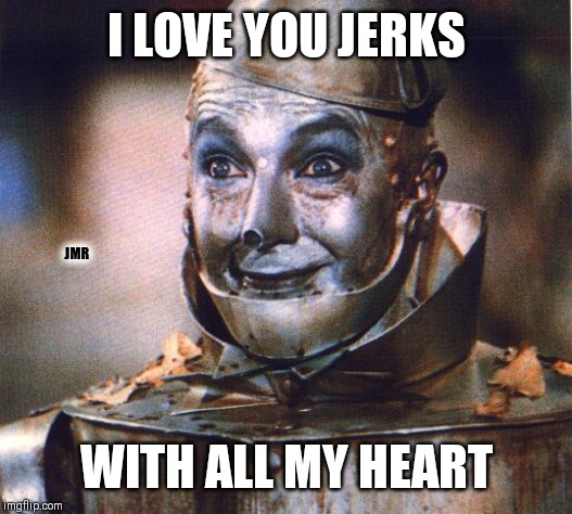 Wait... What? | I LOVE YOU JERKS WITH ALL MY HEART JMR | image tagged in tin man,i love you,heart,wait what | made w/ Imgflip meme maker