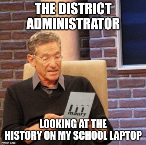 Maury Lie Detector |  THE DISTRICT ADMINISTRATOR; LOOKING AT THE HISTORY ON MY SCHOOL LAPTOP | image tagged in memes,maury lie detector | made w/ Imgflip meme maker