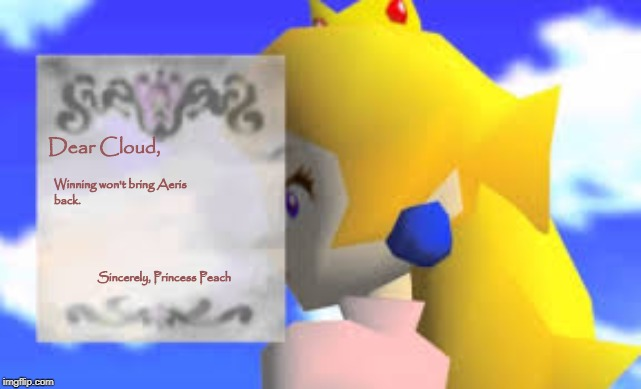 It's True. |  Dear Cloud, Winning won't bring Aeris back.                                                                                                                                                                                      Sincerely, Princess Peach | image tagged in memes,super mario 64,blank peach letter,final fantasy 7,cloud,aeris | made w/ Imgflip meme maker