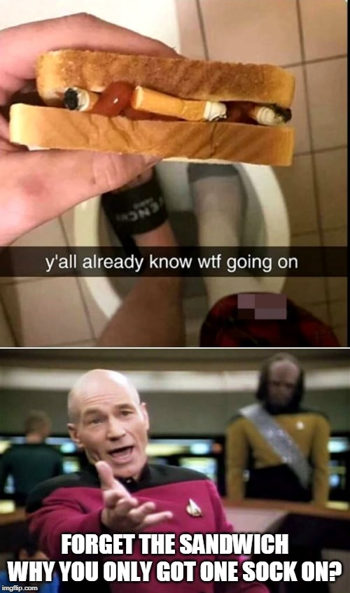 I DONT KNOW WHATS GOING ON | FORGET THE SANDWICHWHY YOU ONLY GOT ONE SOCK ON? | image tagged in memes,picard wtf,wtf,why,gross | made w/ Imgflip meme maker