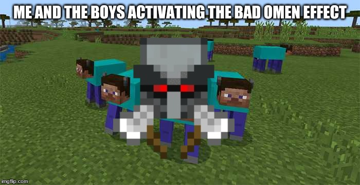 me and the boys | ME AND THE BOYS ACTIVATING THE BAD OMEN EFFECT | image tagged in me and the boys,memes,minecraft,bad,omen,effect | made w/ Imgflip meme maker