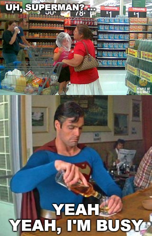 UH, SUPERMAN? ... YEAH YEAH, I'M BUSY | image tagged in superman drinking,drunk,walmart,people of walmart,bad parenting | made w/ Imgflip meme maker