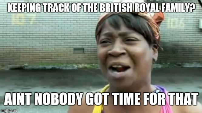 KEEPING TRACK OF THE BRITISH ROYAL FAMILY? AINT NOBODY GOT TIME FOR THAT | image tagged in memes,aint nobody got time for that | made w/ Imgflip meme maker