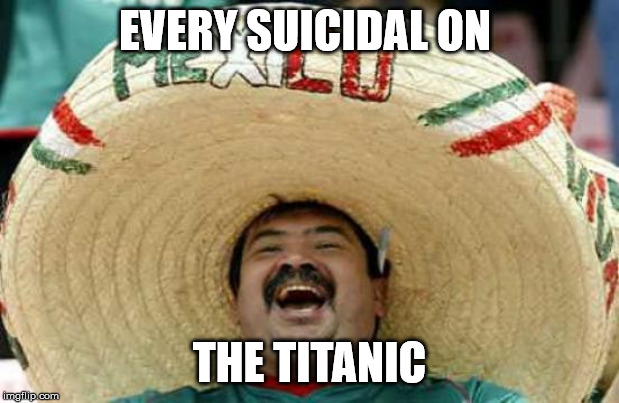 Happy Mexican |  EVERY SUICIDAL ON; THE TITANIC | image tagged in happy mexican | made w/ Imgflip meme maker