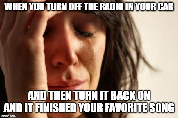 First World Problems | WHEN YOU TURN OFF THE RADIO IN YOUR CAR AND THEN TURN IT BACK ON AND IT FINISHED YOUR FAVORITE SONG | image tagged in memes,first world problems | made w/ Imgflip meme maker