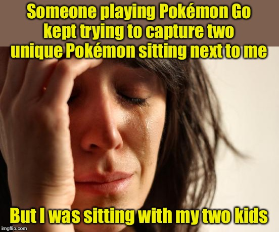 Careful how you dress your kids | Someone playing Pokémon Go kept trying to capture two unique Pokémon sitting next to me But I was sitting with my two kids | image tagged in memes,first world problems,pokemon go,pokemon | made w/ Imgflip meme maker