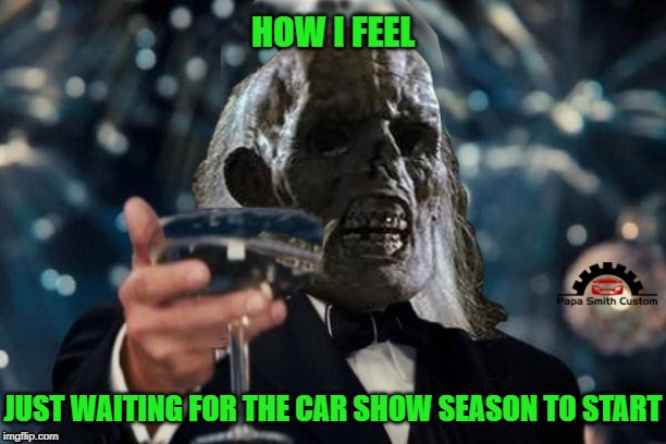 Car show season |  HOW I FEEL; JUST WAITING FOR THE CAR SHOW SEASON TO START | image tagged in ill be waiting to cheer,car,show,season,how i feel,springtime | made w/ Imgflip meme maker