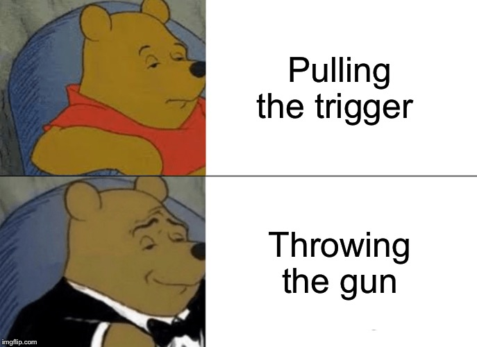 Tuxedo Winnie The Pooh Meme | Pulling the trigger Throwing the gun | image tagged in memes,tuxedo winnie the pooh | made w/ Imgflip meme maker
