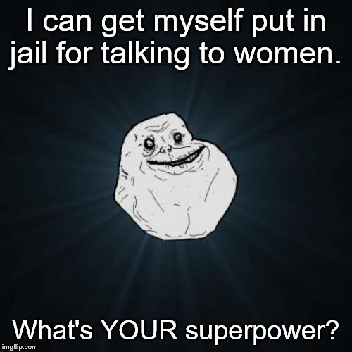 sad but true | I can get myself put in jail for talking to women. What's YOUR superpower? | image tagged in memes,forever alone,superheroes,jail,womens rights | made w/ Imgflip meme maker