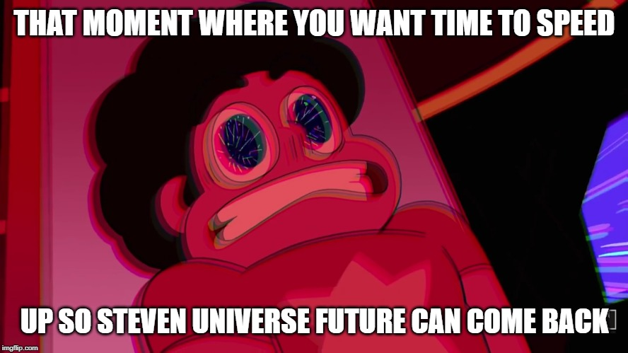 THAT MOMENT WHERE YOU WANT TIME TO SPEED UP SO STEVEN UNIVERSE FUTURE CAN COME BACK | image tagged in fast steven | made w/ Imgflip meme maker