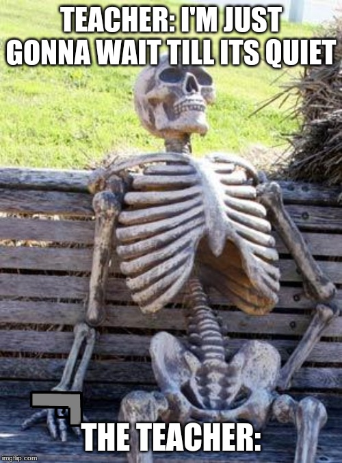 Waiting Skeleton | TEACHER: I'M JUST GONNA WAIT TILL ITS QUIET THE TEACHER: | image tagged in memes,waiting skeleton | made w/ Imgflip meme maker