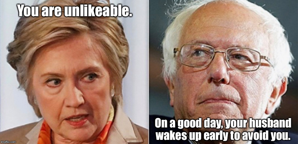 Hillary and Bernie |  You are unlikeable. On a good day, your husband wakes up early to avoid you. | image tagged in hillary and bernie | made w/ Imgflip meme maker