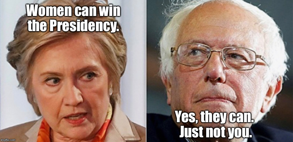 Hillary versus Bernie |  Women can win the Presidency. Yes, they can.  Just not you. | image tagged in hillary clinton,bernie sanders,memes,women presidents | made w/ Imgflip meme maker
