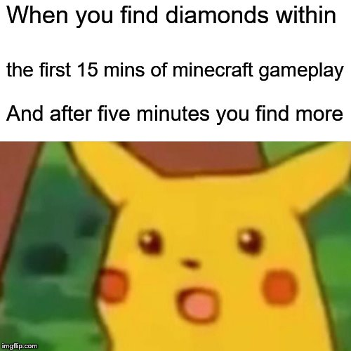 Surprised Pikachu | When you find diamonds within the first 15 mins of minecraft gameplay And after five minutes you find more | image tagged in memes,surprised pikachu | made w/ Imgflip meme maker