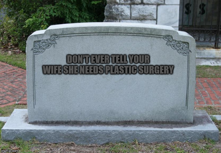 Gravestone | DON'T EVER TELL YOUR WIFE SHE NEEDS PLASTIC SURGERY | image tagged in gravestone | made w/ Imgflip meme maker