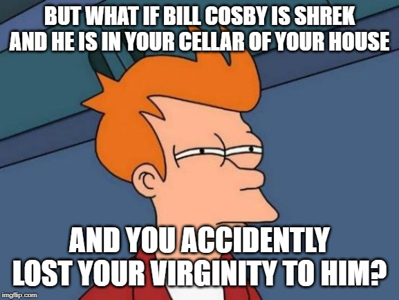 Futurama Fry Meme | BUT WHAT IF BILL COSBY IS SHREK AND HE IS IN YOUR CELLAR OF YOUR HOUSE AND YOU ACCIDENTLY LOST YOUR VIRGINITY TO HIM? | image tagged in memes,futurama fry | made w/ Imgflip meme maker