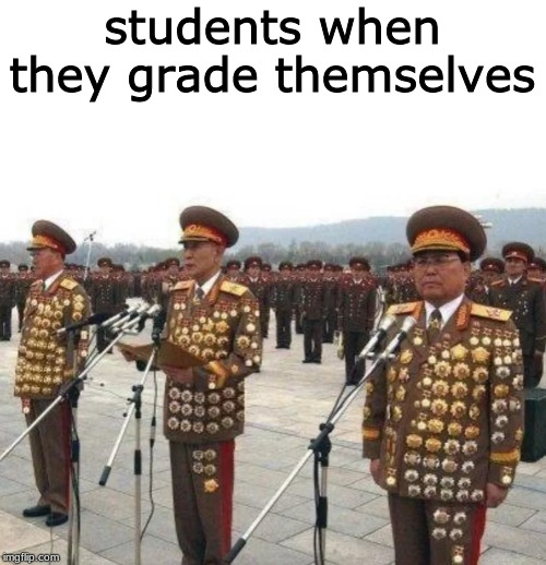 students when they grade themselves |  students when they grade themselves | image tagged in grades,gold medal | made w/ Imgflip meme maker