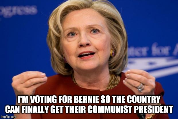 Because Putin still wants a puppet | I'M VOTING FOR BERNIE SO THE COUNTRY CAN FINALLY GET THEIR COMMUNIST PRESIDENT | image tagged in hillary clinton,communist socialist,here we go again,gulag,republicans,concentration camp | made w/ Imgflip meme maker
