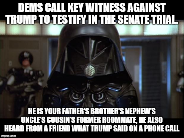 Democrat Key Witness |  DEMS CALL KEY WITNESS AGAINST TRUMP TO TESTIFY IN THE SENATE TRIAL. HE IS YOUR FATHER'S BROTHER'S NEPHEW'S UNCLE'S COUSIN'S FORMER ROOMMATE, HE ALSO HEARD FROM A FRIEND WHAT TRUMP SAID ON A PHONE CALL | image tagged in dark helmet,impeachment,donald trump,funny,witnesses | made w/ Imgflip meme maker