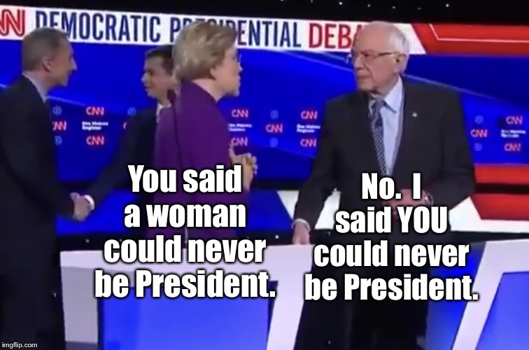 Warren versus Bernie |  No.  I said YOU could never be President. You said a woman could never be President. | image tagged in warren versus bernie,memes,woman president,elizabeth warren,bernie sanders | made w/ Imgflip meme maker