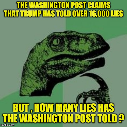 People who lie for a living | THE WASHINGTON POST CLAIMS THAT TRUMP HAS TOLD OVER 16,000 LIES BUT , HOW MANY LIES HAS THE WASHINGTON POST TOLD ? | image tagged in time raptor,truth,well yes but actually no,biased media,nevertrump,morons | made w/ Imgflip meme maker