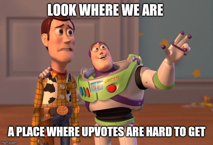 X, X Everywhere | LOOK WHERE WE ARE A PLACE WHERE UPVOTES ARE HARD TO GET | image tagged in memes,x x everywhere | made w/ Imgflip meme maker
