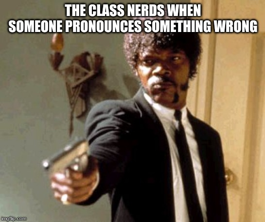Say That Again I Dare You |  THE CLASS NERDS WHEN SOMEONE PRONOUNCES SOMETHING WRONG | image tagged in memes,say that again i dare you | made w/ Imgflip meme maker