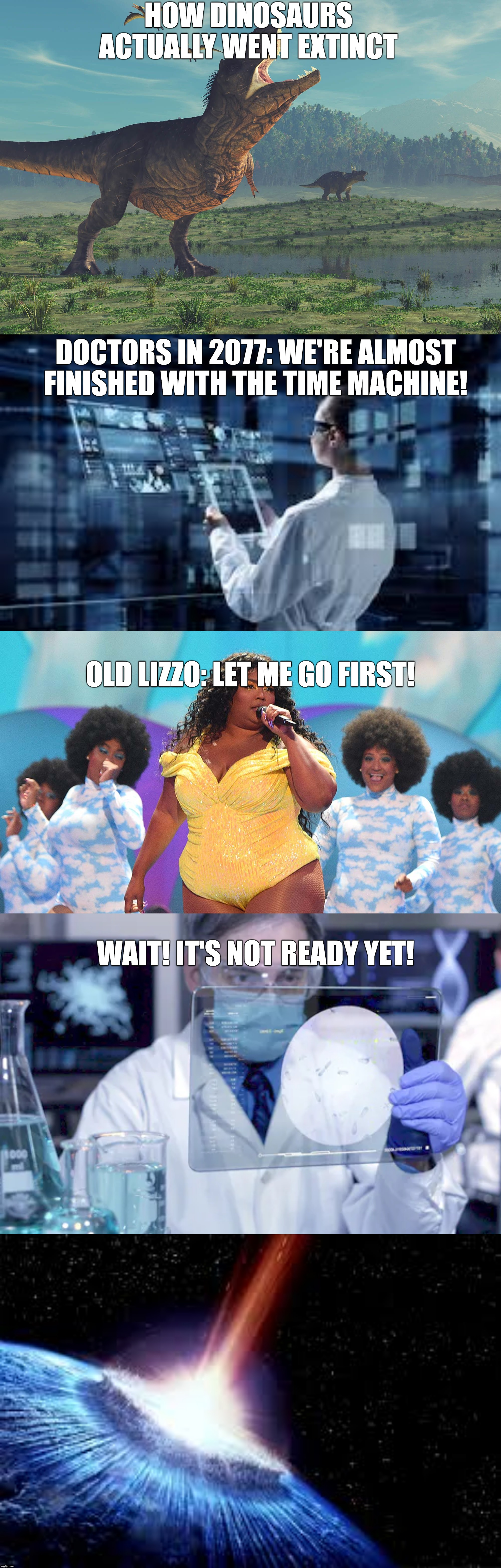 Old lizzo | HOW DINOSAURS ACTUALLY WENT EXTINCT DOCTORS IN 2077: WE'RE ALMOST FINISHED WITH THE TIME MACHINE! OLD LIZZO: LET ME GO FIRST! WAIT! IT'S NOT | image tagged in what would lizzo do,funny,memes,dinosaur,extinction,doctor | made w/ Imgflip meme maker