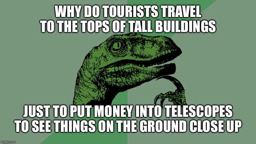 Philosophy Dinosaur | WHY DO TOURISTS TRAVEL TO THE TOPS OF TALL BUILDINGS JUST TO PUT MONEY INTO TELESCOPES TO SEE THINGS ON THE GROUND CLOSE UP | image tagged in philosophy dinosaur | made w/ Imgflip meme maker