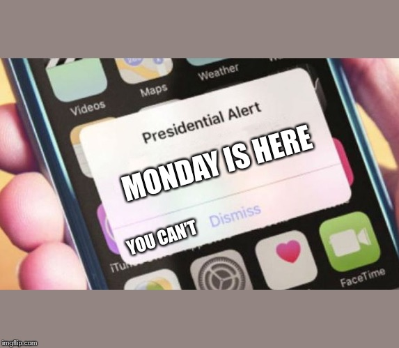 Monday is  here | MONDAY IS HERE YOU CAN'T | image tagged in memes,presidential alert,monday,monday meme | made w/ Imgflip meme maker