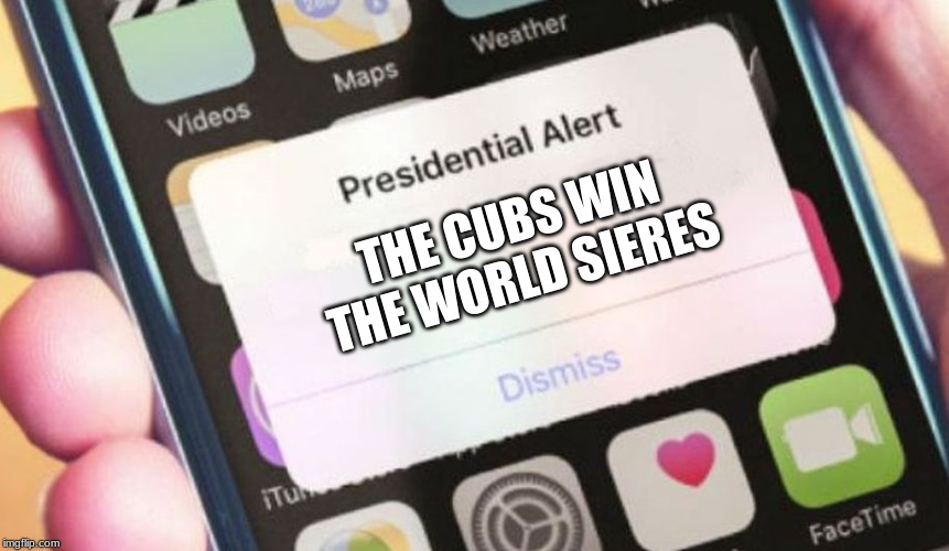 Presidential Alert | THE CUBS WIN THE WORLD SIERES | image tagged in memes,presidential alert | made w/ Imgflip meme maker