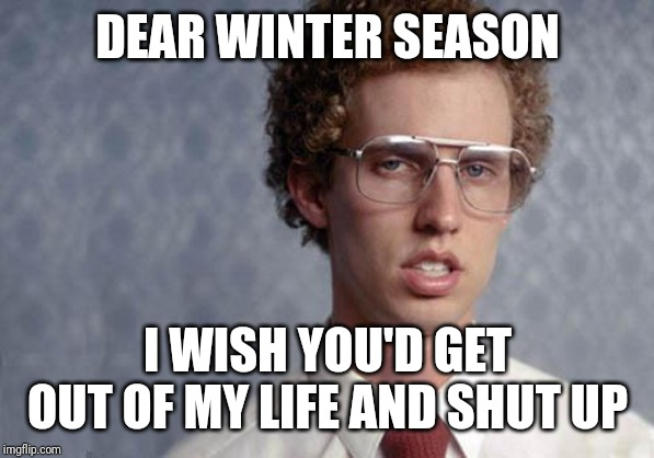 Idk about u but I'm jus ready for this cold whether to end | DEAR WINTER SEASON I WISH YOU'D GET OUT OF MY LIFE AND SHUT UP | image tagged in napoleon dynamite,memes | made w/ Imgflip meme maker