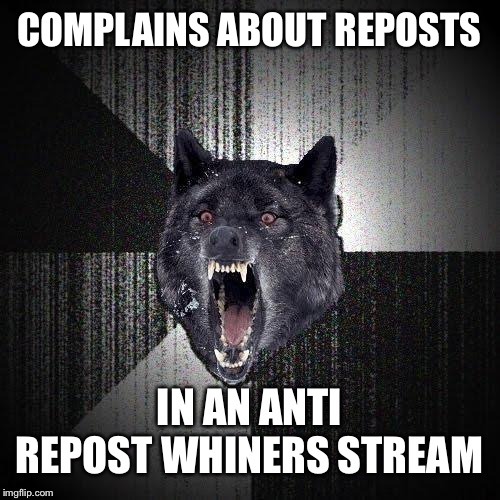 Insanity Wolf |  COMPLAINS ABOUT REPOSTS; IN AN ANTI REPOST WHINERS STREAM | image tagged in memes,insanity wolf | made w/ Imgflip meme maker