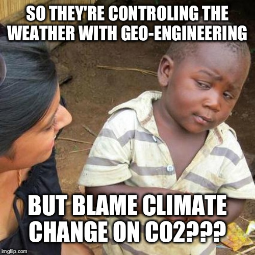 Third World Skeptical Kid | SO THEY'RE CONTROLING THE WEATHER WITH GEO-ENGINEERING BUT BLAME CLIMATE CHANGE ON CO2??? | image tagged in memes,third world skeptical kid | made w/ Imgflip meme maker