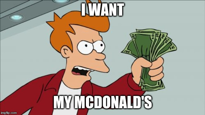 money |  I WANT; MY MCDONALD'S | image tagged in memes,shut up and take my money fry | made w/ Imgflip meme maker