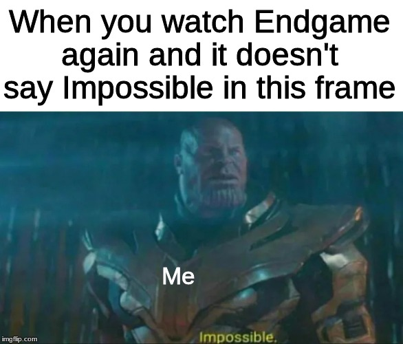 Impossible |  When you watch Endgame again and it doesn't say Impossible in this frame; Me | image tagged in thanos impossible,memes,funny memes,funny,endgame | made w/ Imgflip meme maker