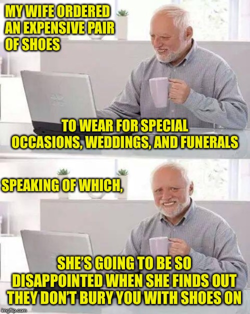 For Whom the Bell Tolls | MY WIFE ORDERED AN EXPENSIVE PAIR OF SHOES SHE'S GOING TO BE SO DISAPPOINTED WHEN SHE FINDS OUT THEY DON'T BURY YOU WITH SHOES ON TO WEAR  | image tagged in hide the pain harold,women,shoes,funeral,occasions | made w/ Imgflip meme maker