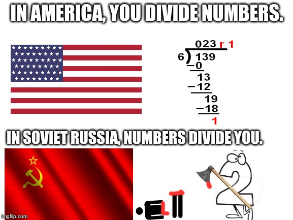 In Soviet Russia... | IN AMERICA, YOU DIVIDE NUMBERS. IN SOVIET RUSSIA, NUMBERS DIVIDE YOU. | image tagged in blank white template,division,math,in soviet russia,numbers | made w/ Imgflip meme maker