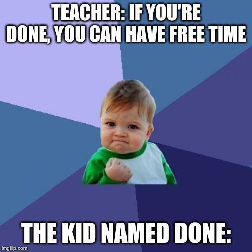Success Kid | TEACHER: IF YOU'RE DONE, YOU CAN HAVE FREE TIME THE KID NAMED DONE: | image tagged in memes,success kid | made w/ Imgflip meme maker