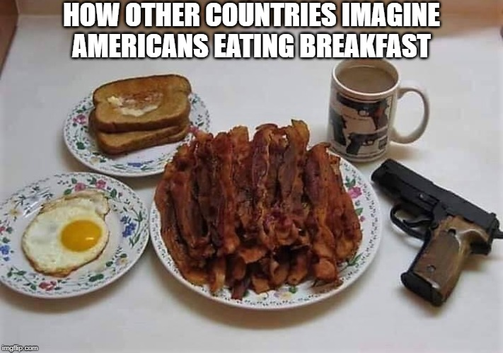 I'll have some gun oil on my bacon |  HOW OTHER COUNTRIES IMAGINE AMERICANS EATING BREAKFAST | image tagged in breakfast,american breakfast | made w/ Imgflip meme maker